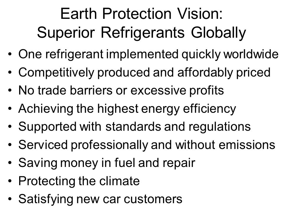 Earth Protection Vision: Superior Refrigerants Globally One refrigerant implemented quickly worldwide Competitively produced and affordably priced No
