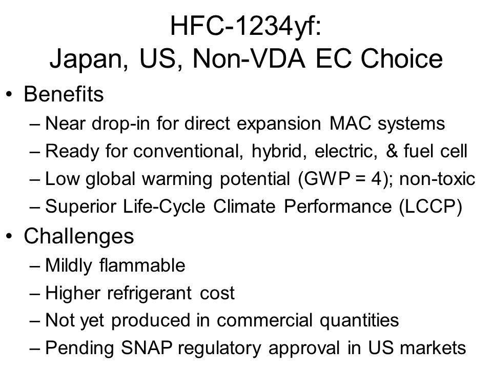 HFC-1234yf: Japan, US, Non-VDA EC Choice Benefits –Near drop-in for direct expansion MAC systems –Ready for conventional, hybrid, electric, & fuel cel