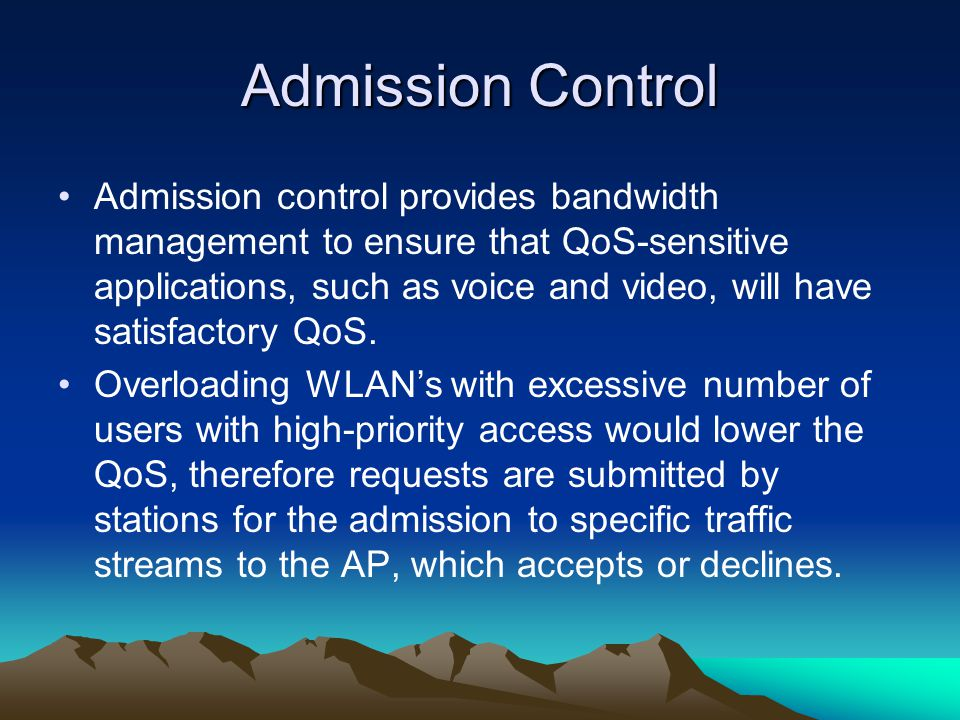 Admission Control Admission control provides bandwidth management to ensure that QoS-sensitive applications, such as voice and video, will have satisfactory QoS.