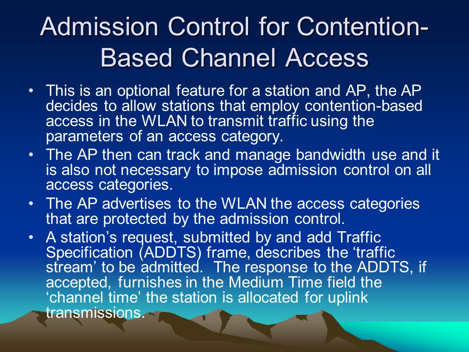 Admission Control for Contention- Based Channel Access This is an optional feature for a station and AP, the AP decides to allow stations that employ contention-based access in the WLAN to transmit traffic using the parameters of an access category.