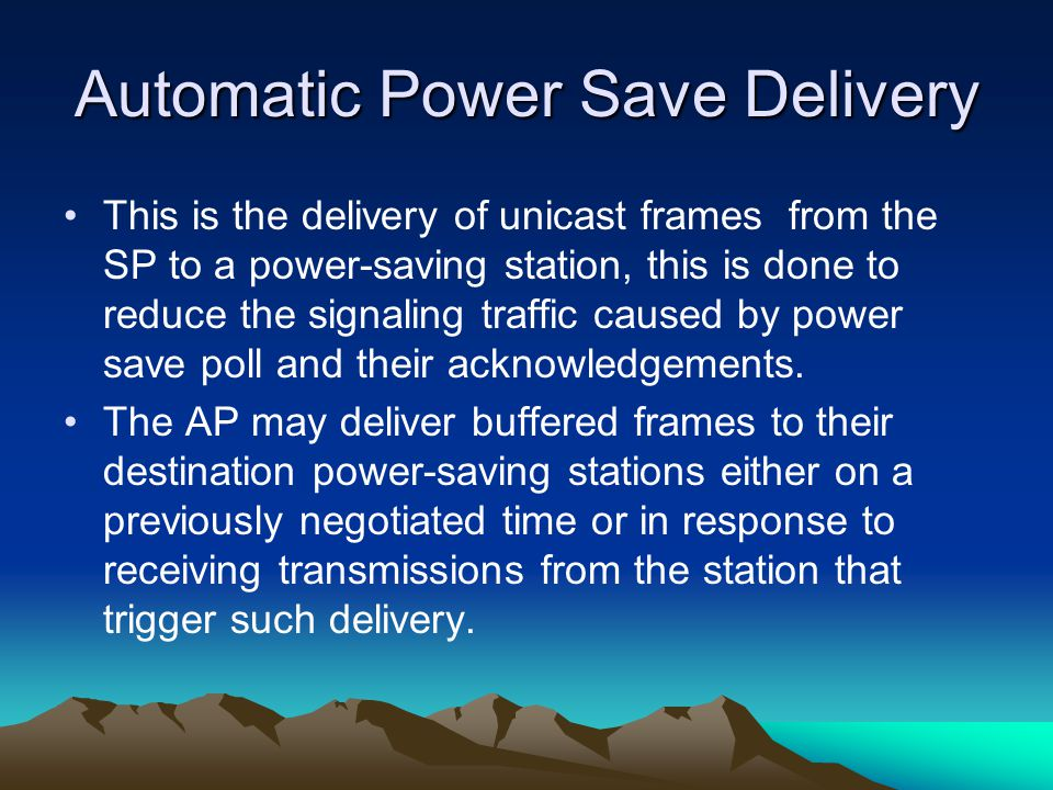 Automatic Power Save Delivery This is the delivery of unicast frames from the SP to a power-saving station, this is done to reduce the signaling traffic caused by power save poll and their acknowledgements.