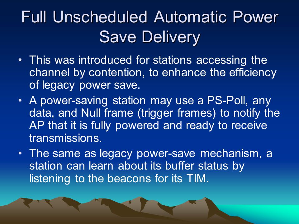 Full Unscheduled Automatic Power Save Delivery This was introduced for stations accessing the channel by contention, to enhance the efficiency of lega