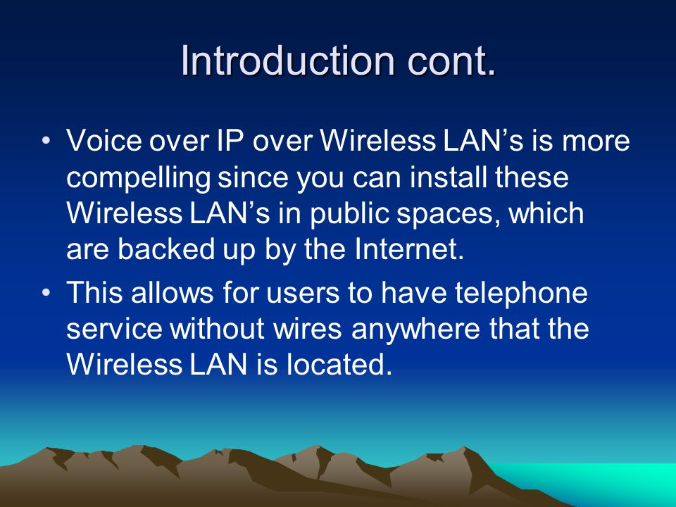 Introduction cont. Voice over IP over Wireless LAN's is more compelling since you can install these Wireless LAN's in public spaces, which are backed