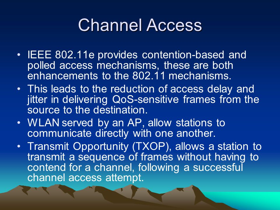 Channel Access IEEE 802.11e provides contention-based and polled access mechanisms, these are both enhancements to the 802.11 mechanisms. This leads t