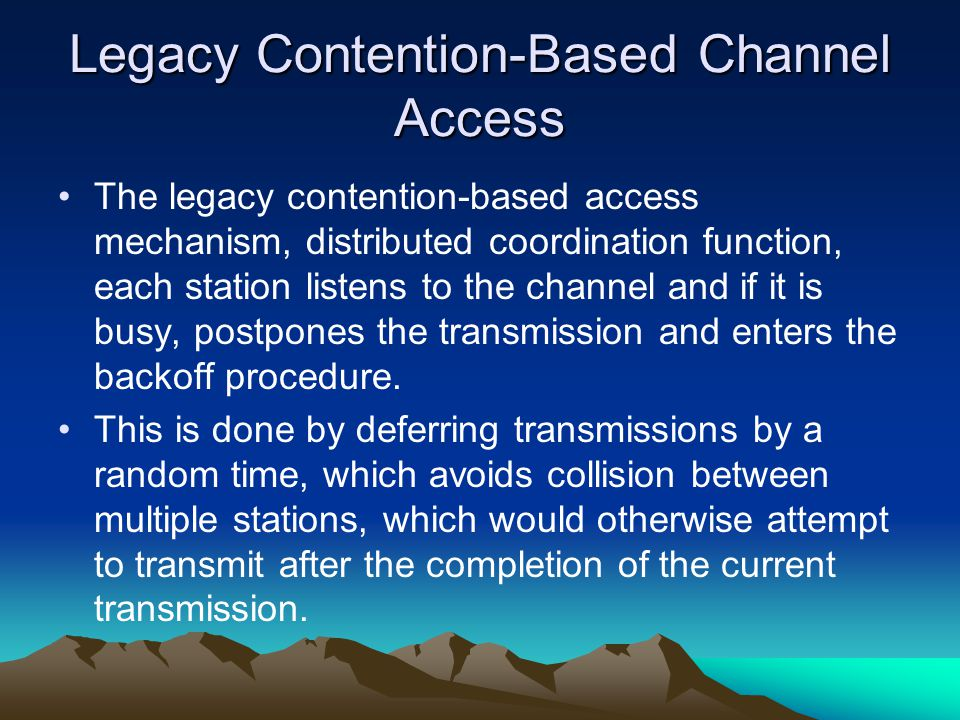 Legacy Contention-Based Channel Access The legacy contention-based access mechanism, distributed coordination function, each station listens to the channel and if it is busy, postpones the transmission and enters the backoff procedure.