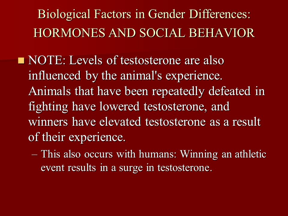 Biological Factors in Gender Differences: HORMONES AND SOCIAL BEHAVIOR NOTE: Levels of testosterone are also influenced by the animal's experience. An