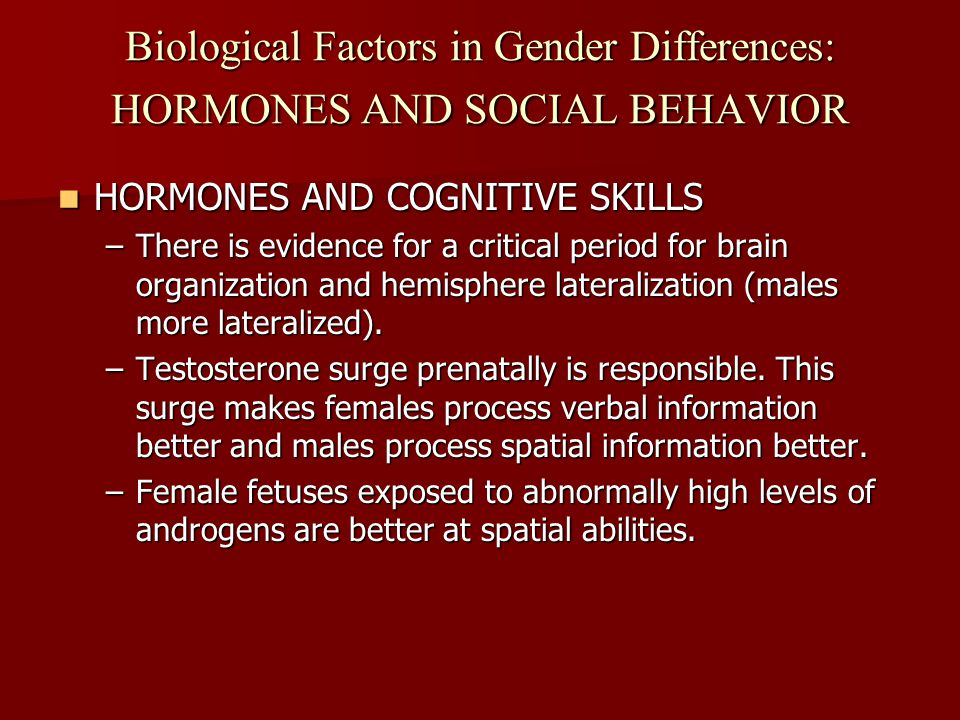 Biological Factors in Gender Differences: HORMONES AND SOCIAL BEHAVIOR HORMONES AND COGNITIVE SKILLS HORMONES AND COGNITIVE SKILLS –There is evidence