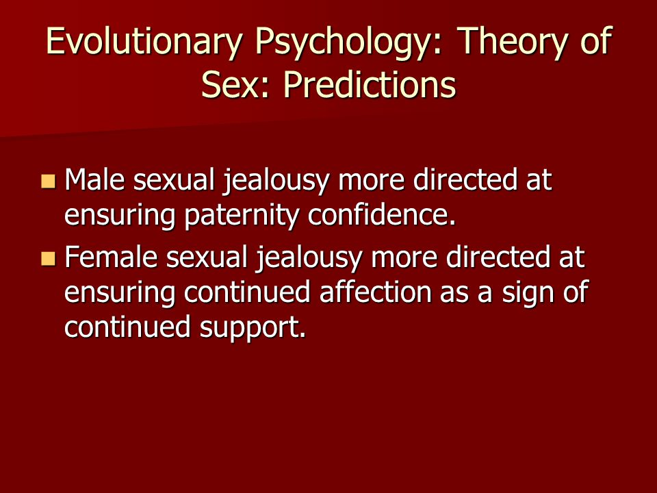Evolutionary Psychology: Theory of Sex: Predictions Male sexual jealousy more directed at ensuring paternity confidence. Male sexual jealousy more dir