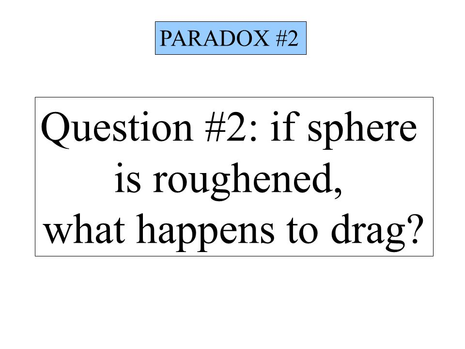 Question #2: if sphere is roughened, what happens to drag? PARADOX #2