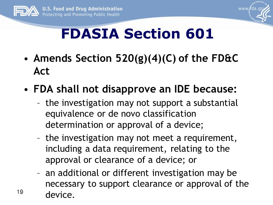 FDASIA Section 601 Amends Section 520(g)(4)(C) of the FD&C Act FDA shall not disapprove an IDE because: –the investigation may not support a substanti