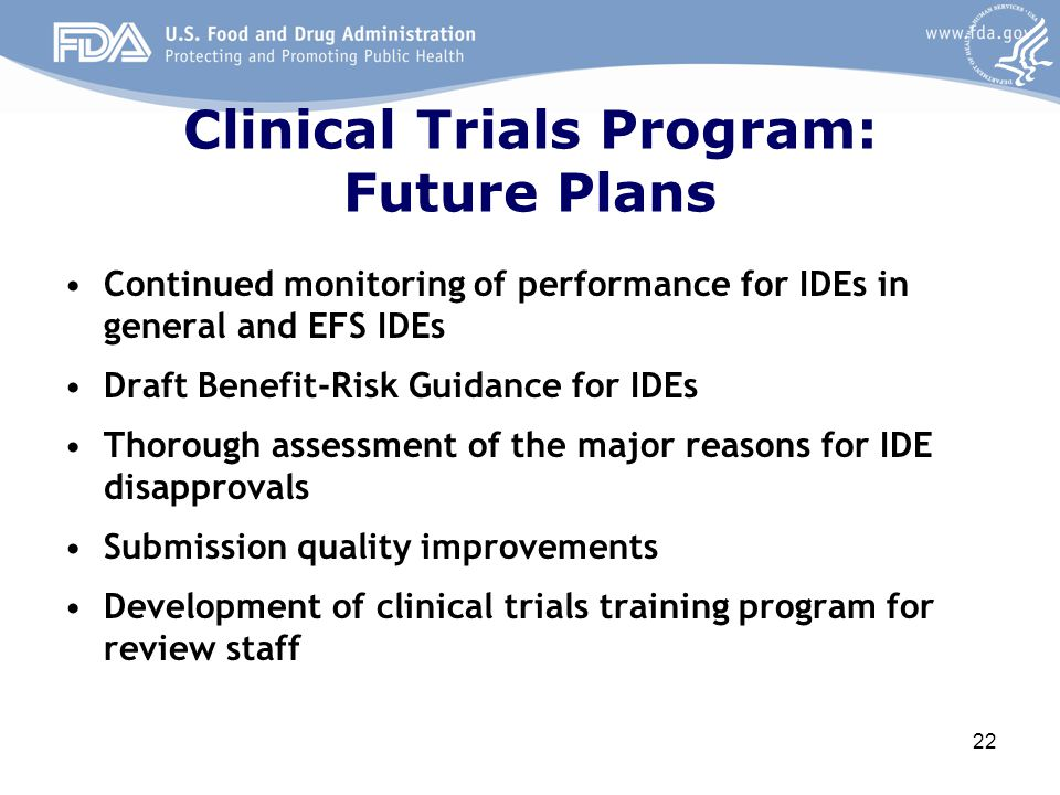 Clinical Trials Program: Future Plans Continued monitoring of performance for IDEs in general and EFS IDEs Draft Benefit-Risk Guidance for IDEs Thorou