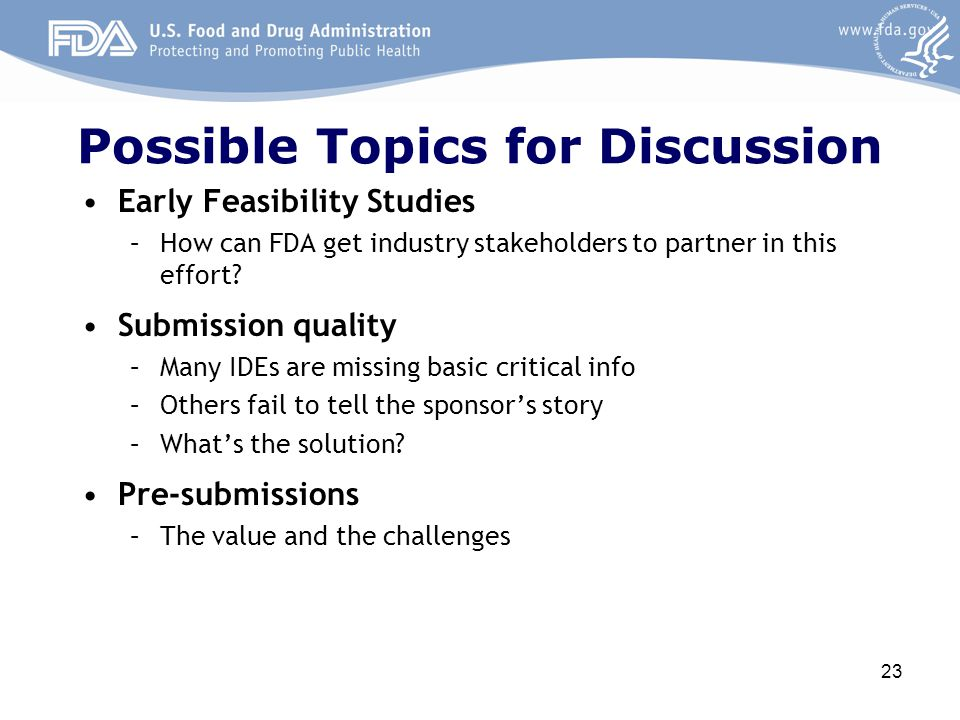Possible Topics for Discussion Early Feasibility Studies –How can FDA get industry stakeholders to partner in this effort? Submission quality –Many ID