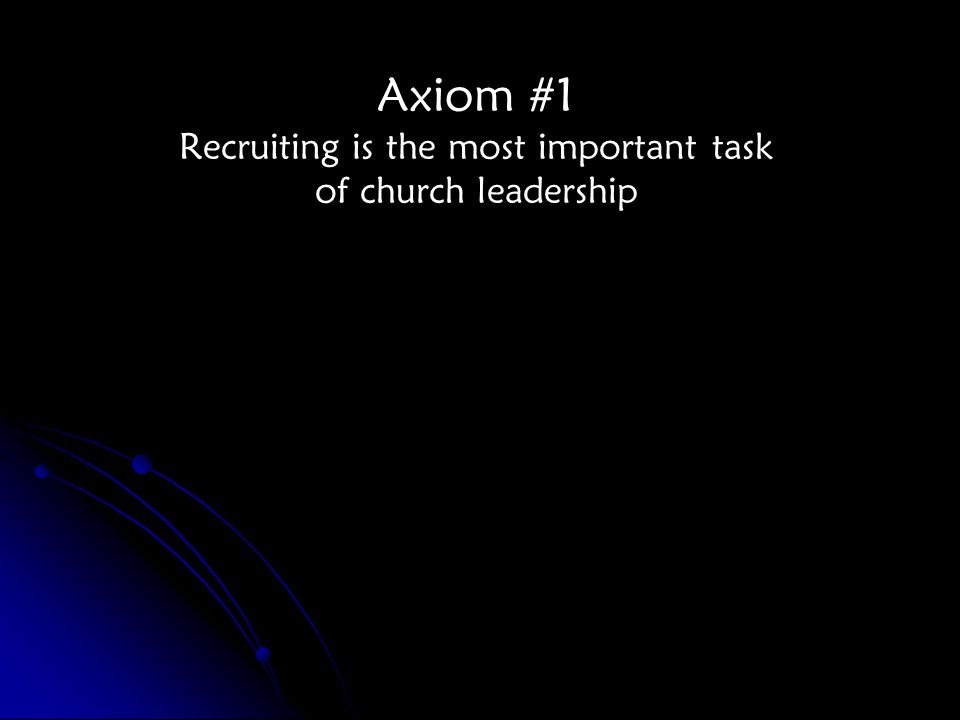 Axiom #1 Recruiting is the most important task of church leadership