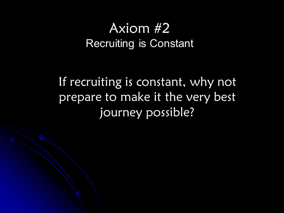 Axiom #2 Recruiting is Constant If recruiting is constant, why not prepare to make it the very best journey possible