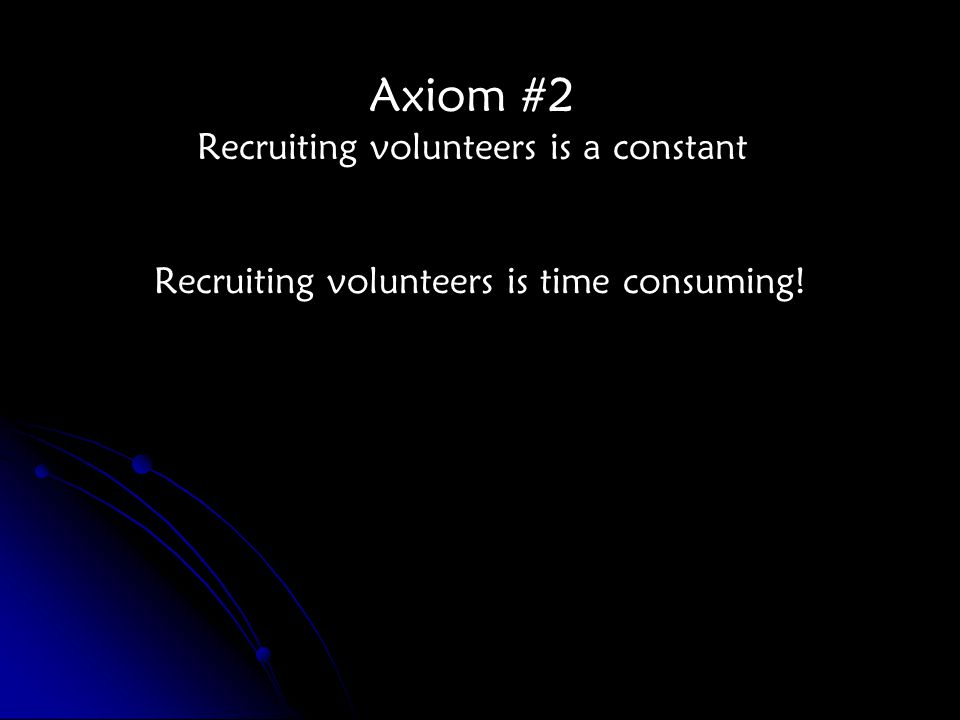 Axiom #2 Recruiting volunteers is a constant Recruiting volunteers is time consuming!
