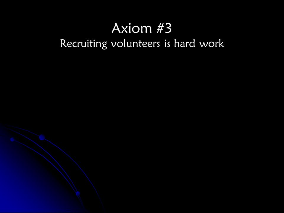 Axiom #3 Recruiting volunteers is hard work