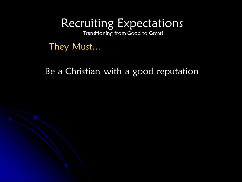 Recruiting Expectations Be a Christian with a good reputation They Must… Transitioning from Good to Great!