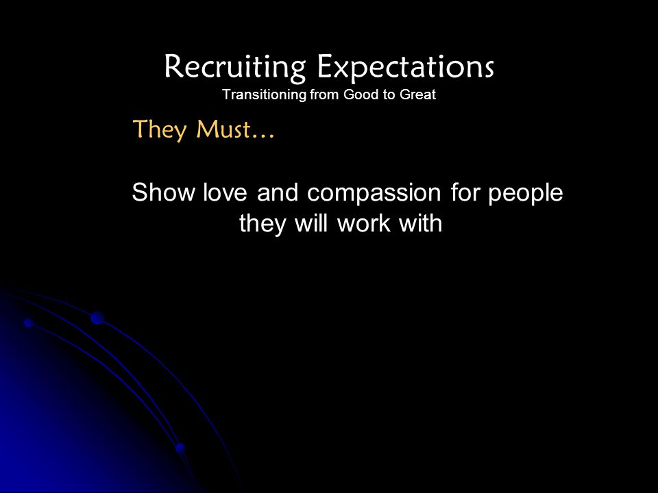 Recruiting Expectations Transitioning from Good to Great Show love and compassion for people they will work with They Must…