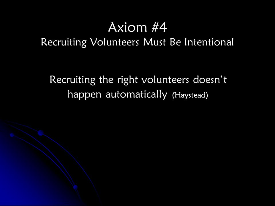 Axiom #4 Recruiting Volunteers Must Be Intentional Recruiting the right volunteers doesn't happen automatically (Haystead)