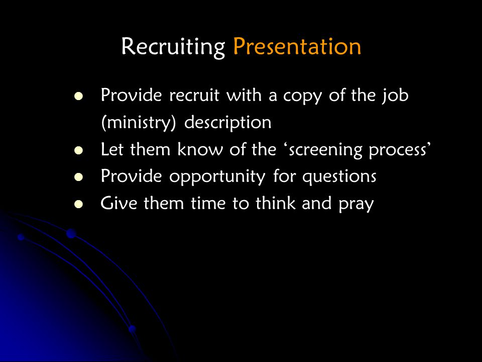 Recruiting Presentation Provide recruit with a copy of the job (ministry) description Let them know of the 'screening process' Provide opportunity for questions Give them time to think and pray