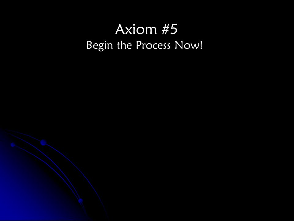 Axiom #5 Begin the Process Now!