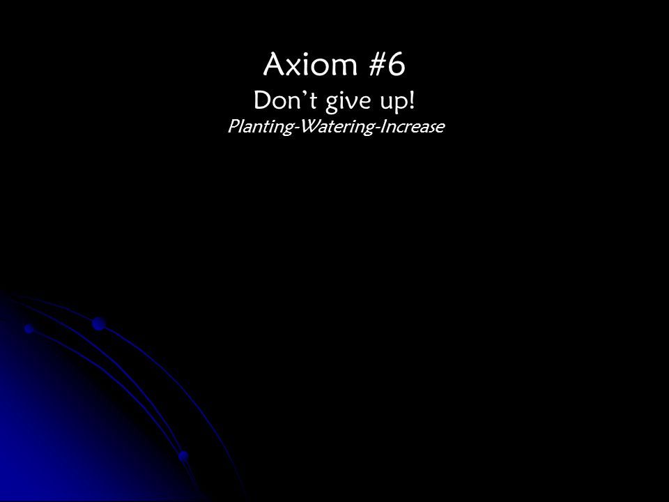 Axiom #6 Don't give up! Planting-Watering-Increase