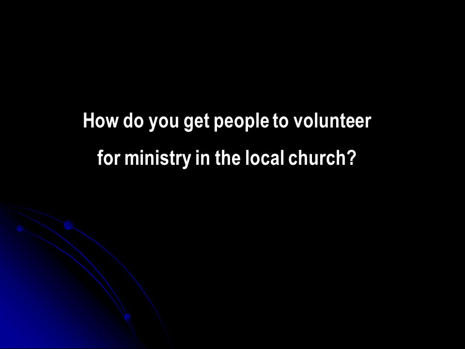 How do you get people to volunteer for ministry in the local church