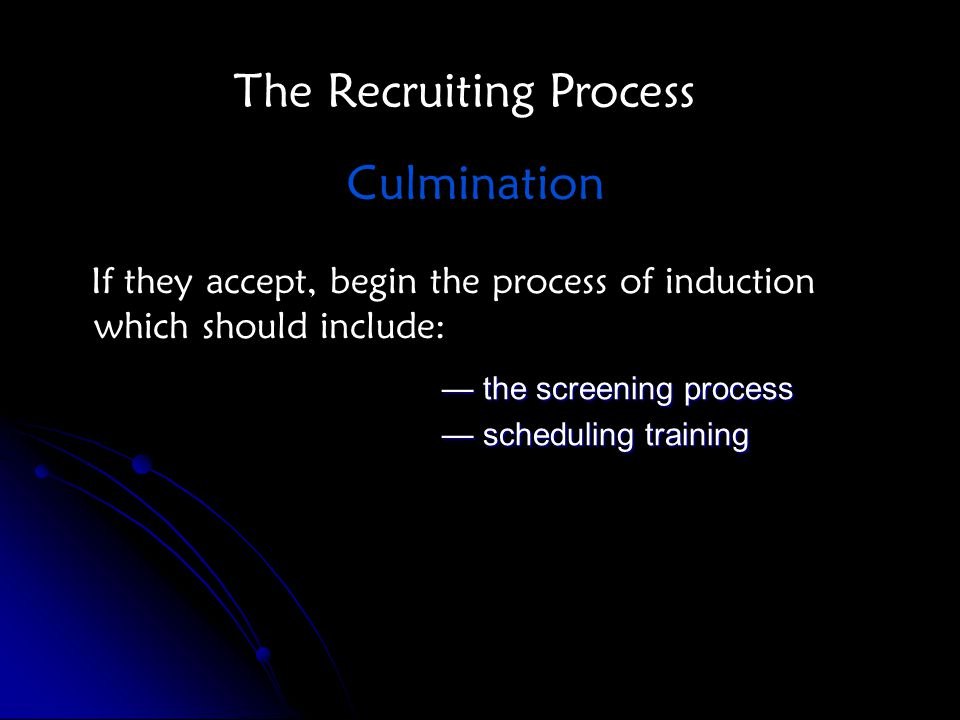 If they accept, begin the process of induction which should include: — the screening process — scheduling training The Recruiting Process Culmination
