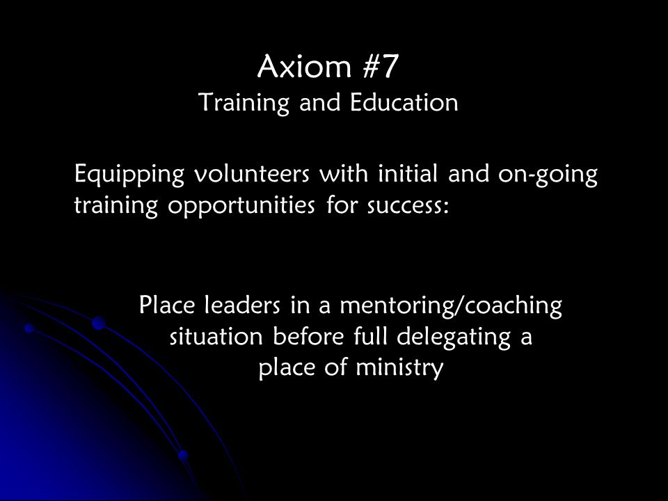 Axiom #7 Training and Education Equipping volunteers with initial and on-going training opportunities for success: Place leaders in a mentoring/coaching situation before full delegating a place of ministry