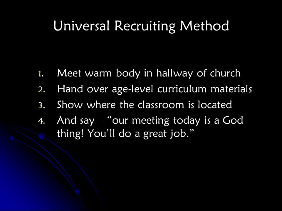 Universal Recruiting Method 1. 1. Meet warm body in hallway of church 2.