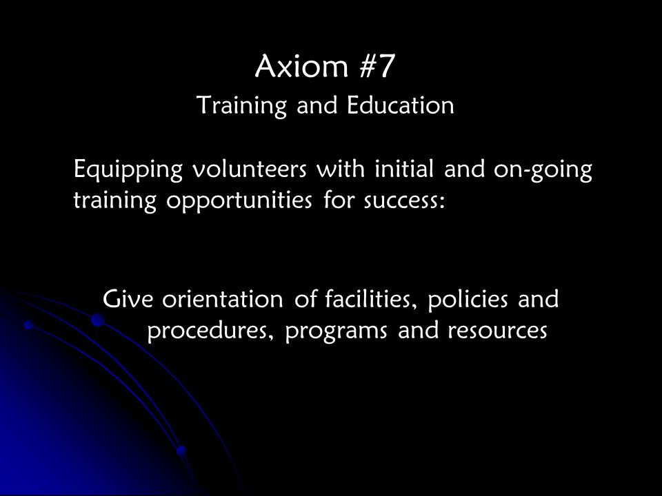 Axiom #7 Training and Education Equipping volunteers with initial and on-going training opportunities for success: Give orientation of facilities, policies and procedures, programs and resources