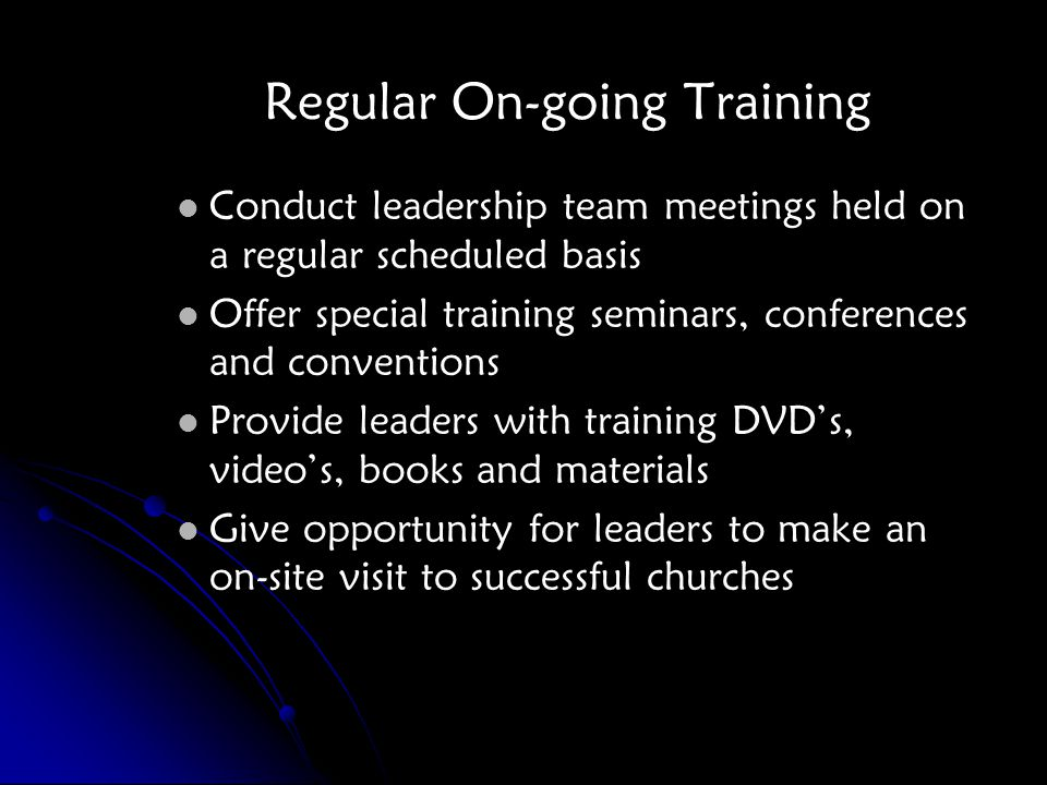 Regular On-going Training Conduct leadership team meetings held on a regular scheduled basis Offer special training seminars, conferences and conventions Provide leaders with training DVD's, video's, books and materials Give opportunity for leaders to make an on-site visit to successful churches