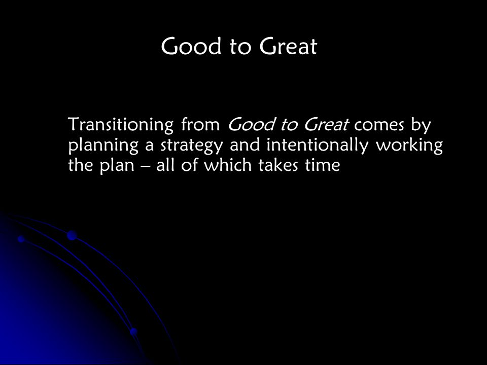 Transitioning from Good to Great comes by planning a strategy and intentionally working the plan – all of which takes time Good to Great