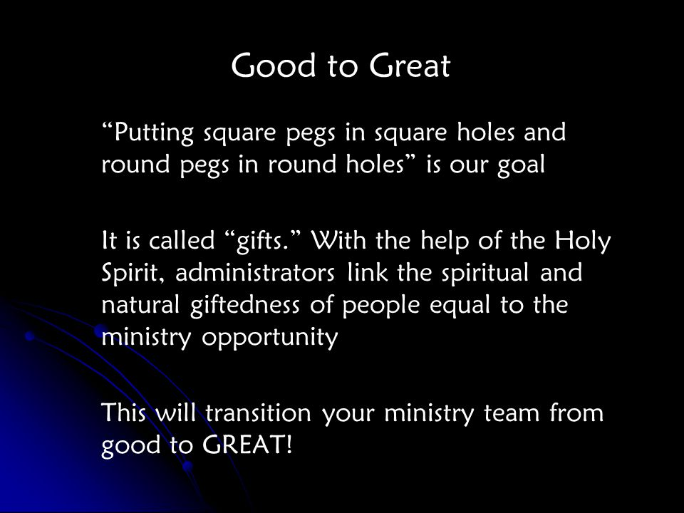 Good to Great Putting square pegs in square holes and round pegs in round holes is our goal It is called gifts. With the help of the Holy Spirit, administrators link the spiritual and natural giftedness of people equal to the ministry opportunity This will transition your ministry team from good to GREAT!