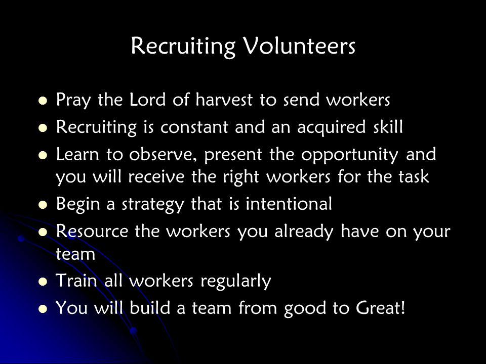 Recruiting Volunteers Pray the Lord of harvest to send workers Recruiting is constant and an acquired skill Learn to observe, present the opportunity and you will receive the right workers for the task Begin a strategy that is intentional Resource the workers you already have on your team Train all workers regularly You will build a team from good to Great!