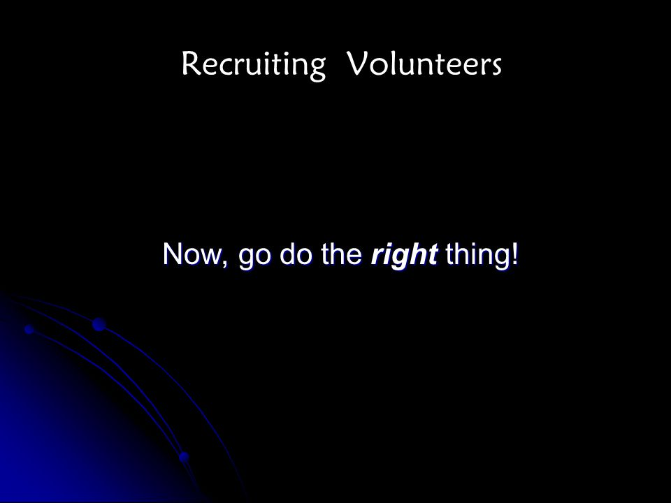 Recruiting Volunteers Now, go do the right thing!