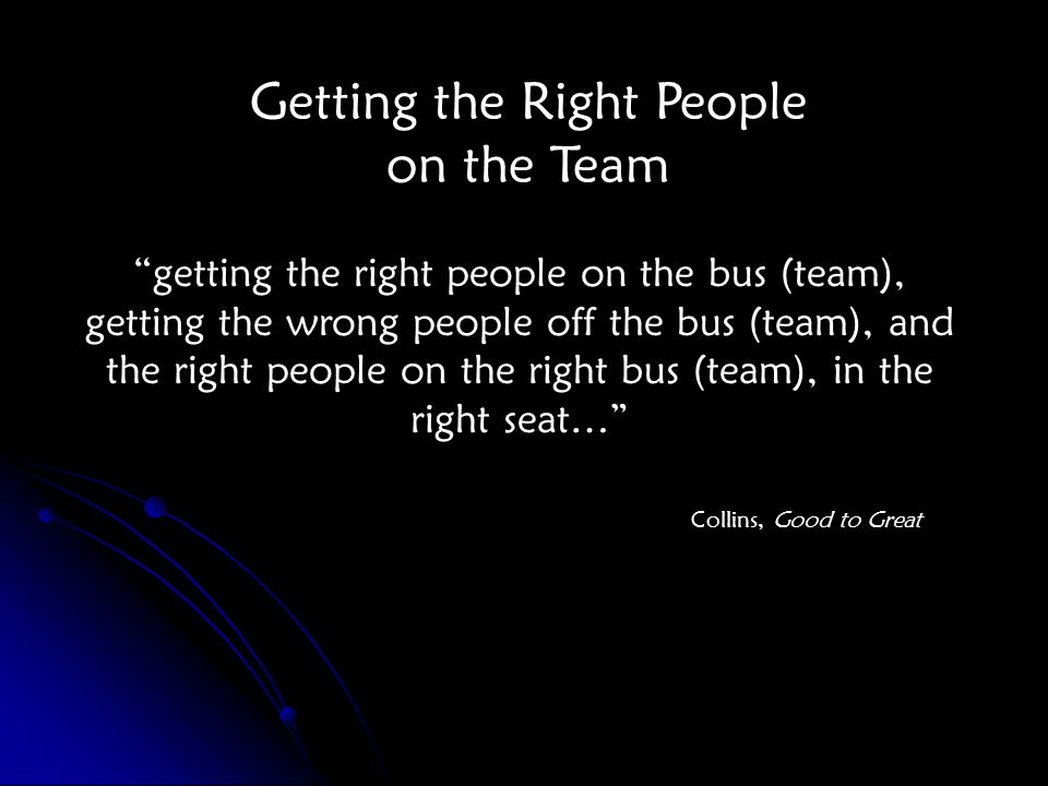 getting the right people on the bus (team), getting the wrong people off the bus (team), and the right people on the right bus (team), in the right seat… Collins, Good to Great Getting the Right People on the Team
