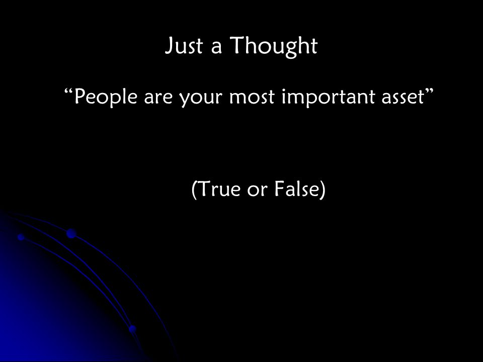 Just a Thought People are your most important asset (True or False)