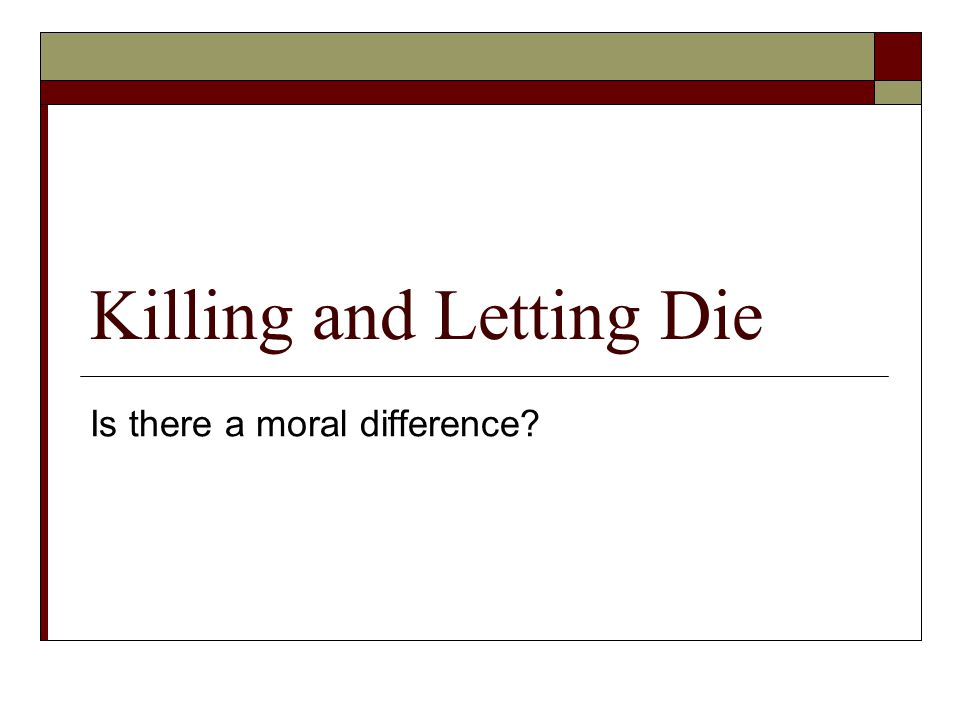 Killing and Letting Die Is there a moral difference