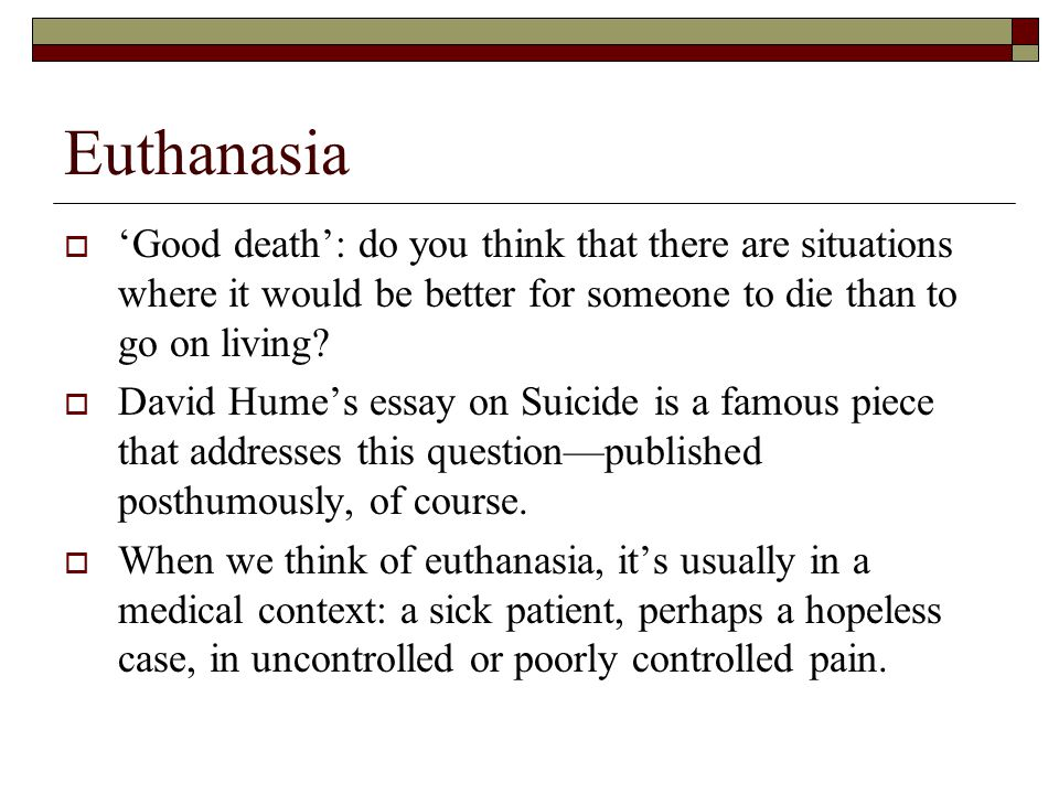 advantages of euthanasia Euthanasia is a way of painlessly terminating the lives of those who are either suffering from an incurable disease or are in immense pain this form of assisted suicide is done with the 'humane' motive of easing one's pain and suffering.