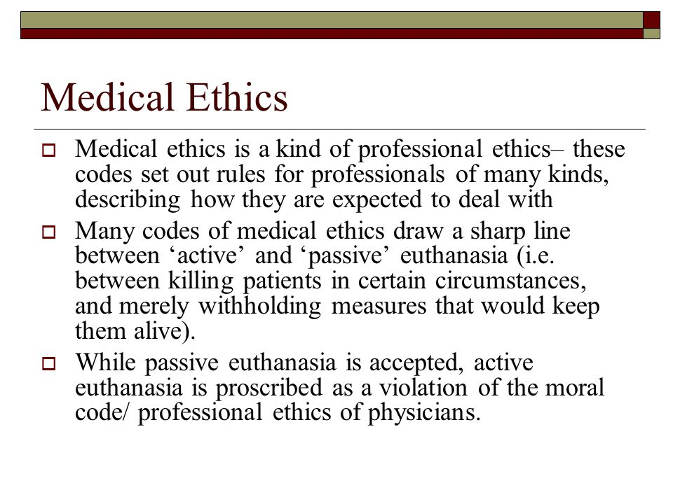Medical Ethics  Medical ethics is a kind of professional ethics– these codes set out rules for professionals of many kinds, describing how they are expected to deal with  Many codes of medical ethics draw a sharp line between 'active' and 'passive' euthanasia (i.e.