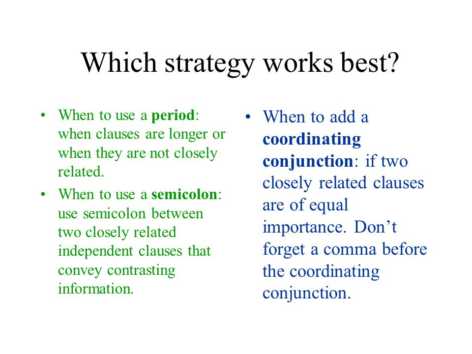 Which strategy works best? When to use a period: when clauses are longer or when they are not closely related. When to use a semicolon: use semicolon