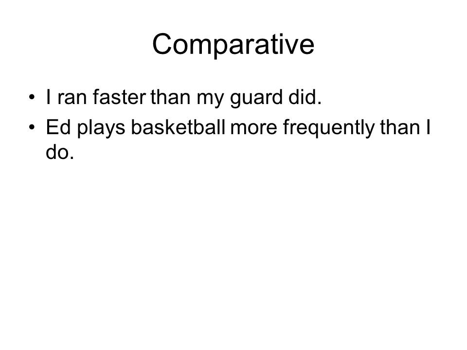 Comparative I ran faster than my guard did. Ed plays basketball more frequently than I do.