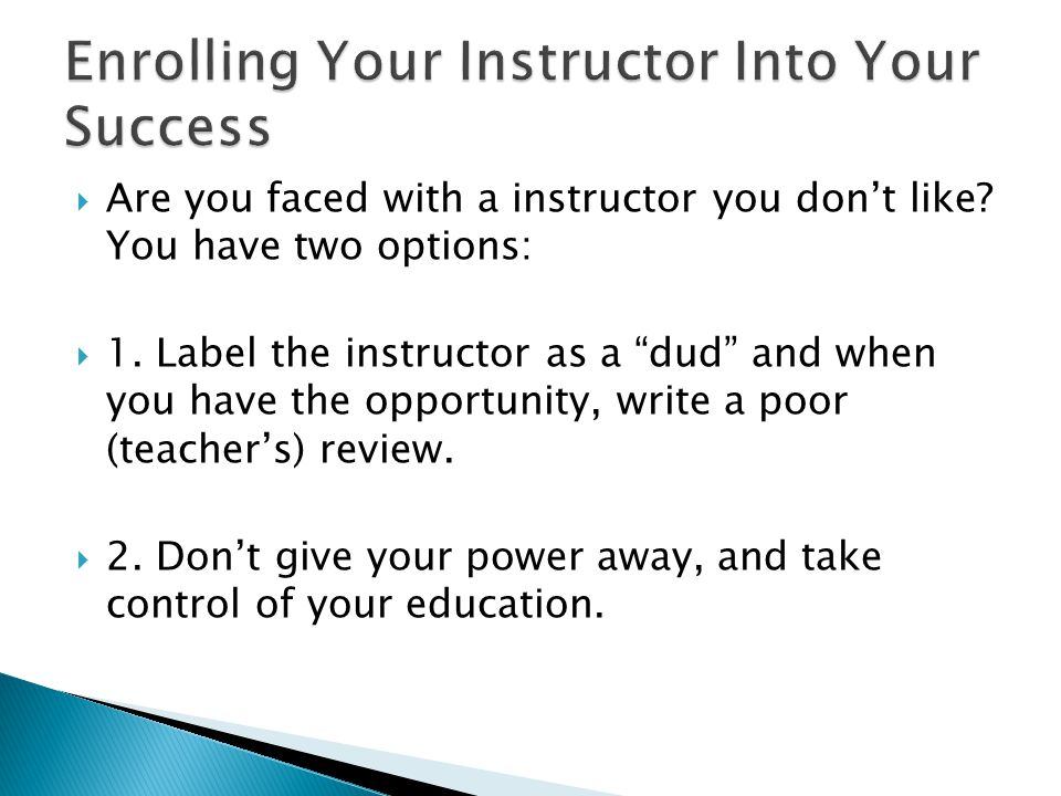  Are you faced with a instructor you don't like. You have two options:  1.