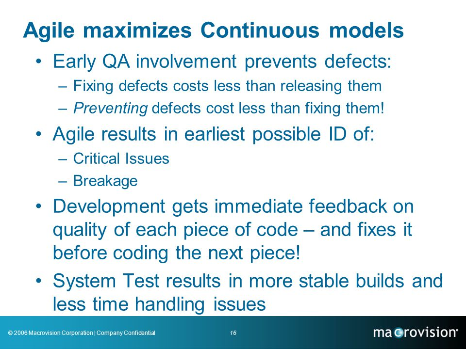 16© 2006 Macrovision Corporation | Company Confidential Agile maximizes Continuous models Early QA involvement prevents defects: –Fixing defects costs less than releasing them –Preventing defects cost less than fixing them.