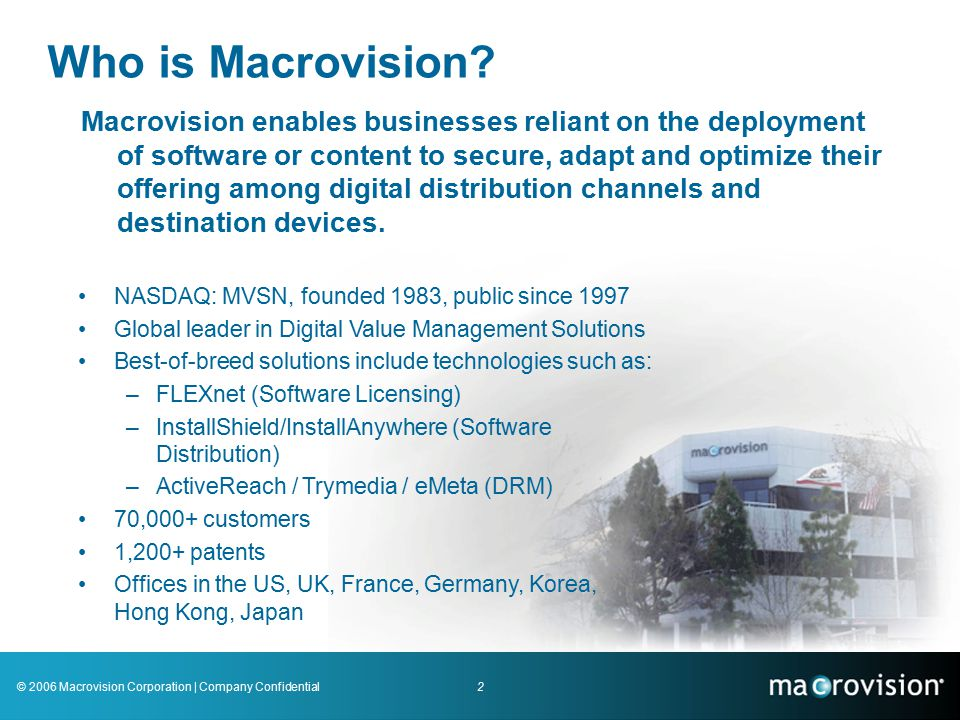 2© 2006 Macrovision Corporation | Company Confidential Macrovision enables businesses reliant on the deployment of software or content to secure, adapt and optimize their offering among digital distribution channels and destination devices.