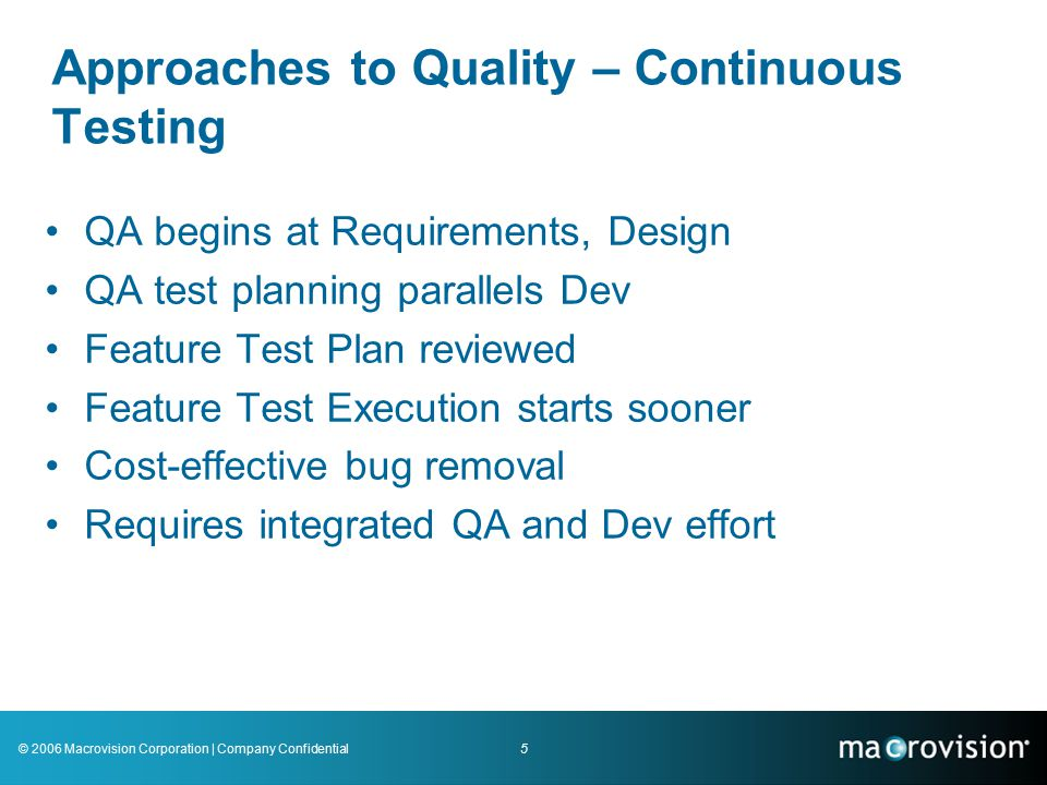 5© 2006 Macrovision Corporation | Company Confidential Approaches to Quality – Continuous Testing QA begins at Requirements, Design QA test planning parallels Dev Feature Test Plan reviewed Feature Test Execution starts sooner Cost-effective bug removal Requires integrated QA and Dev effort