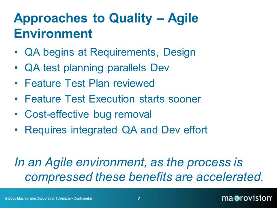 8© 2006 Macrovision Corporation | Company Confidential Approaches to Quality – Agile Environment QA begins at Requirements, Design QA test planning parallels Dev Feature Test Plan reviewed Feature Test Execution starts sooner Cost-effective bug removal Requires integrated QA and Dev effort In an Agile environment, as the process is compressed these benefits are accelerated.