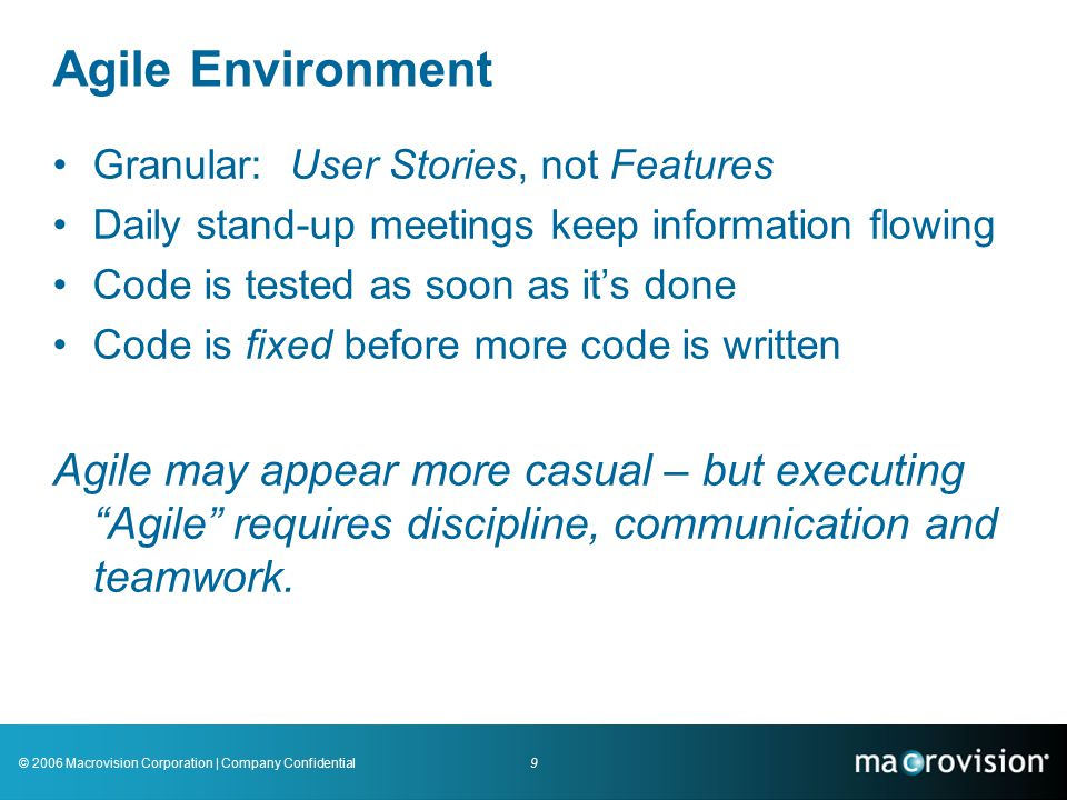 9© 2006 Macrovision Corporation | Company Confidential Agile Environment Granular: User Stories, not Features Daily stand-up meetings keep information flowing Code is tested as soon as it's done Code is fixed before more code is written Agile may appear more casual – but executing Agile requires discipline, communication and teamwork.