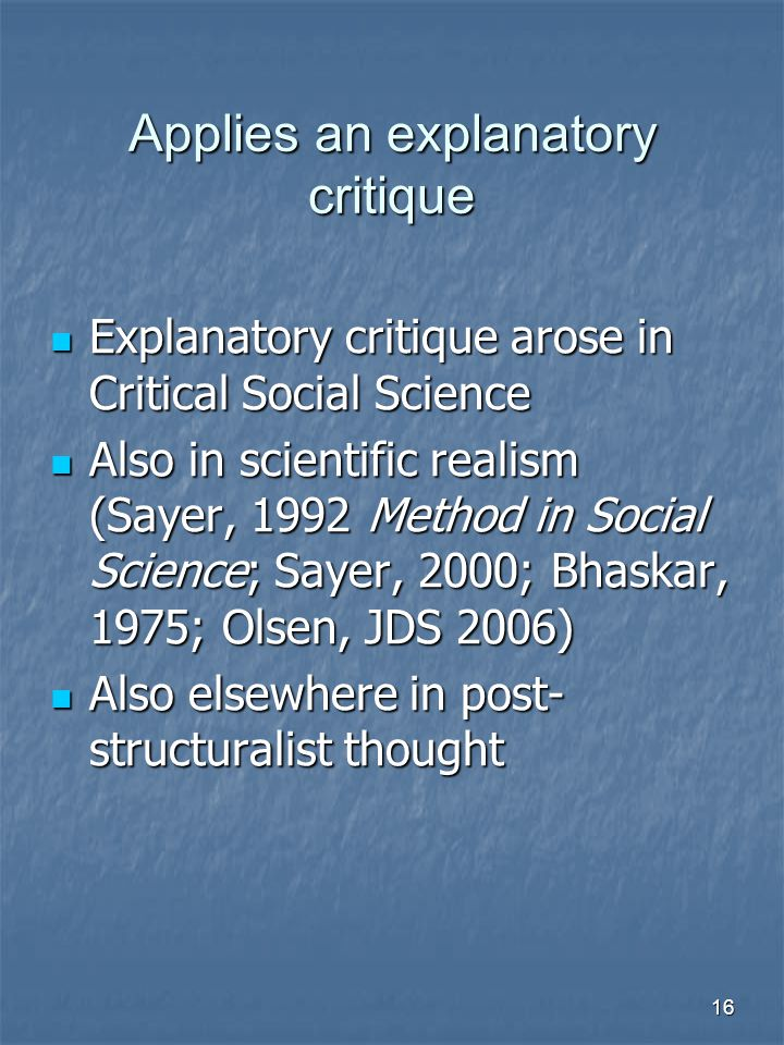 16 Applies an explanatory critique Explanatory critique arose in Critical Social Science Explanatory critique arose in Critical Social Science Also in scientific realism (Sayer, 1992 Method in Social Science; Sayer, 2000; Bhaskar, 1975; Olsen, JDS 2006) Also in scientific realism (Sayer, 1992 Method in Social Science; Sayer, 2000; Bhaskar, 1975; Olsen, JDS 2006) Also elsewhere in post- structuralist thought Also elsewhere in post- structuralist thought